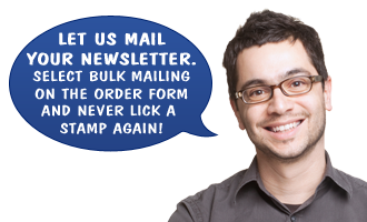 Let us mail your newsletter. Select bulk mailing on the order form and never lick a stamp again!